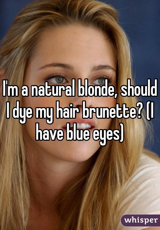 I'm a natural blonde, should I dye my hair brunette? (I have blue eyes)