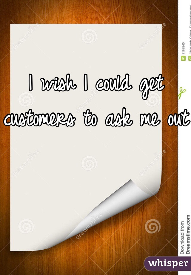 I wish I could get customers to ask me out