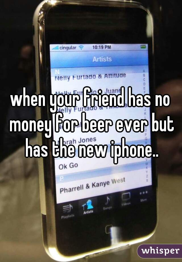 when your friend has no money for beer ever but has the new iphone..