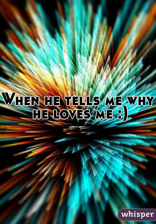 When he tells me why he loves me :)