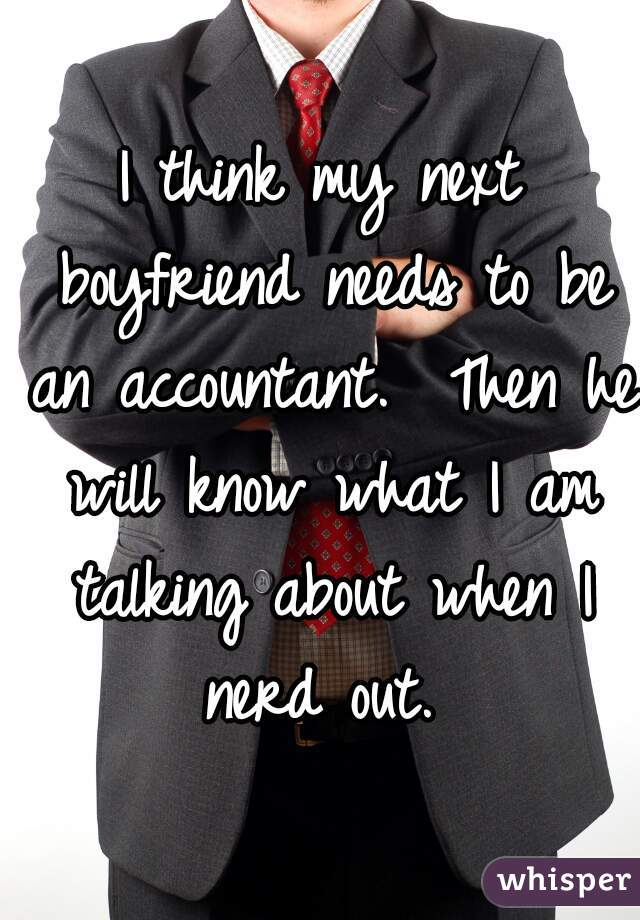 I think my next boyfriend needs to be an accountant.  Then he will know what I am talking about when I nerd out.