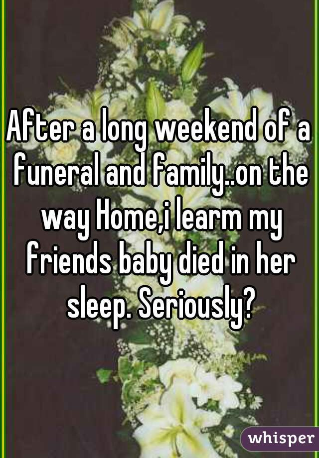 After a long weekend of a funeral and family..on the way Home,i learm my friends baby died in her sleep. Seriously?