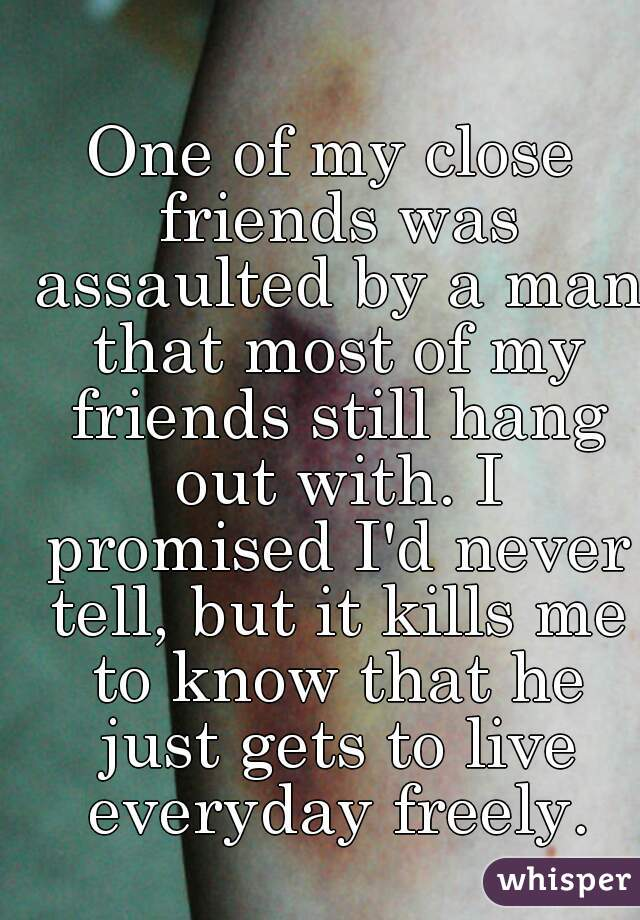 One of my close friends was assaulted by a man that most of my friends still hang out with. I promised I'd never tell, but it kills me to know that he just gets to live everyday freely.