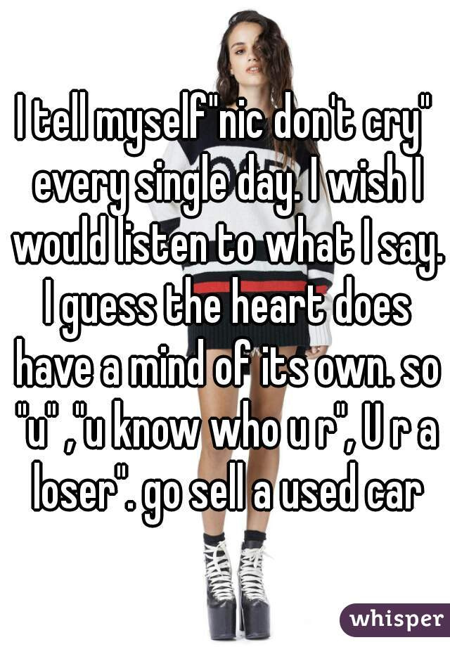"""I tell myself""""nic don't cry"""" every single day. I wish I would listen to what I say. I guess the heart does have a mind of its own. so """"u"""" ,""""u know who u r"""", U r a loser"""". go sell a used car"""