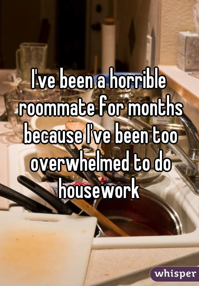 I've been a horrible roommate for months because I've been too overwhelmed to do housework
