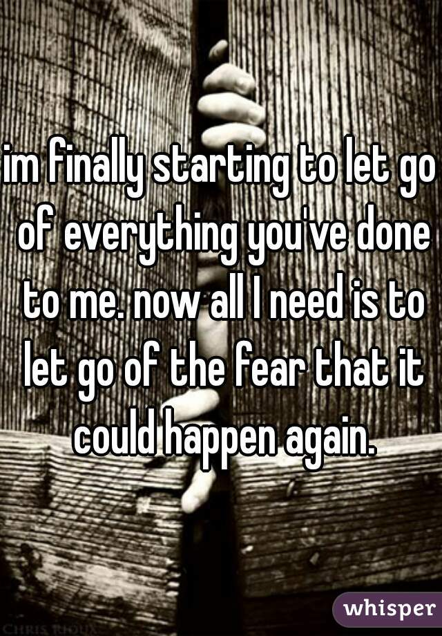 im finally starting to let go of everything you've done to me. now all I need is to let go of the fear that it could happen again.