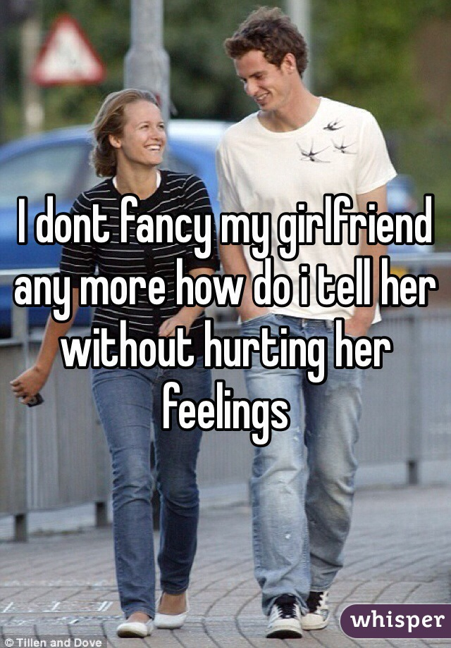 I dont fancy my girlfriend any more how do i tell her without hurting her feelings