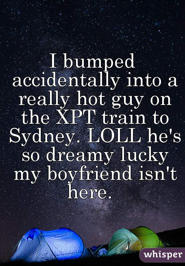 I bumped accidentally into a really hot guy on the XPT train to Sydney. LOLL he's so dreamy lucky my boyfriend isn't here.