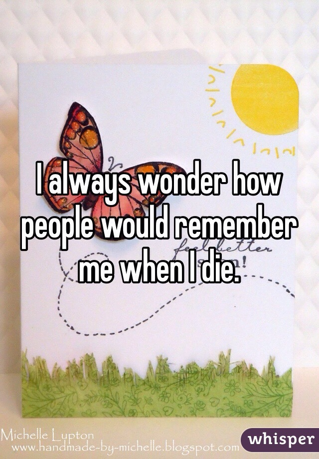 I always wonder how people would remember me when I die.