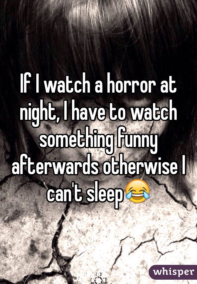 If I watch a horror at night, I have to watch something funny afterwards otherwise I can't sleep😂