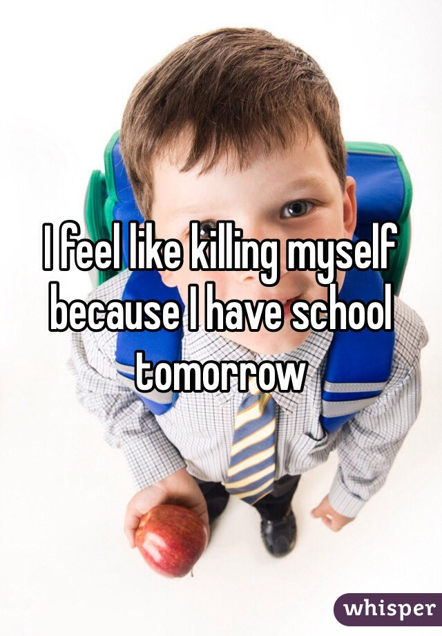 I feel like killing myself because I have school tomorrow