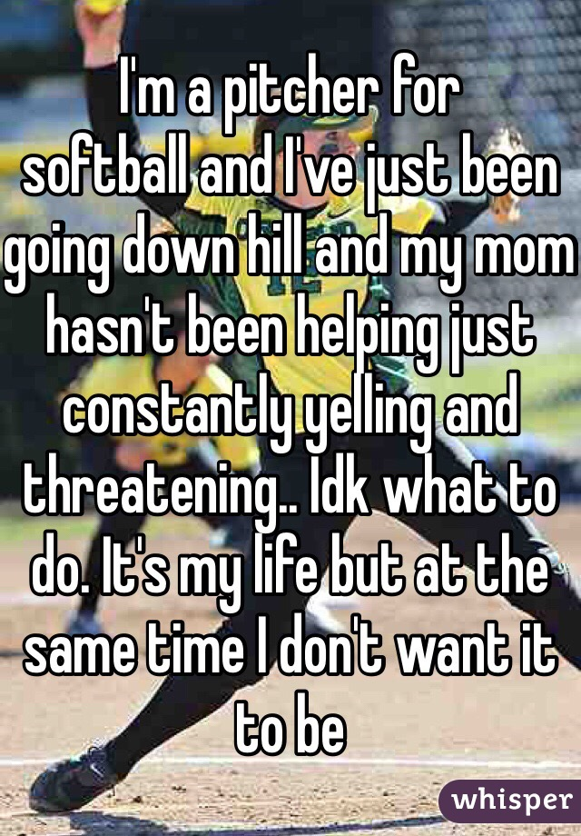 I'm a pitcher for ️softball and I've just been going down hill and my mom hasn't been helping just constantly yelling and threatening.. Idk what to do. It's my life but at the same time I don't want it to be