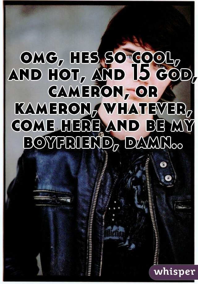 omg, hes so cool, and hot, and 15 god, cameron, or kameron, whatever, come here and be my boyfriend, damn..
