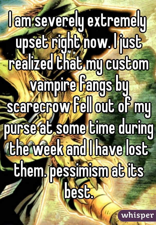 I am severely extremely upset right now. I just realized that my custom vampire fangs by scarecrow fell out of my purse at some time during the week and I have lost them. pessimism at its best.