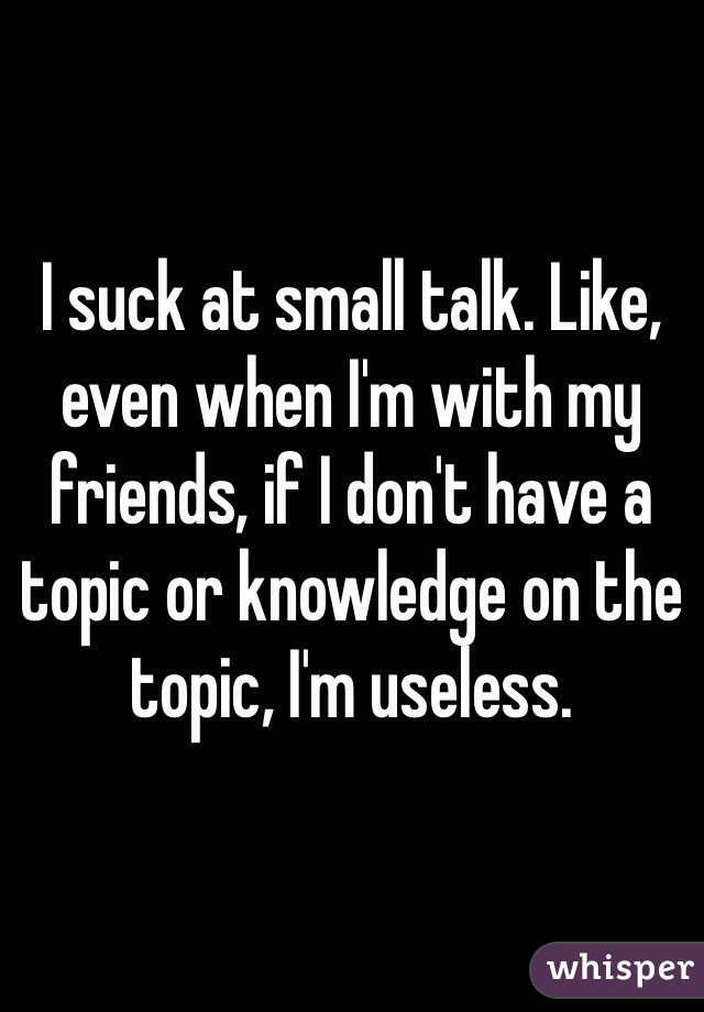 I suck at small talk. Like, even when I'm with my friends, if I don't have a topic or knowledge on the topic, I'm useless.