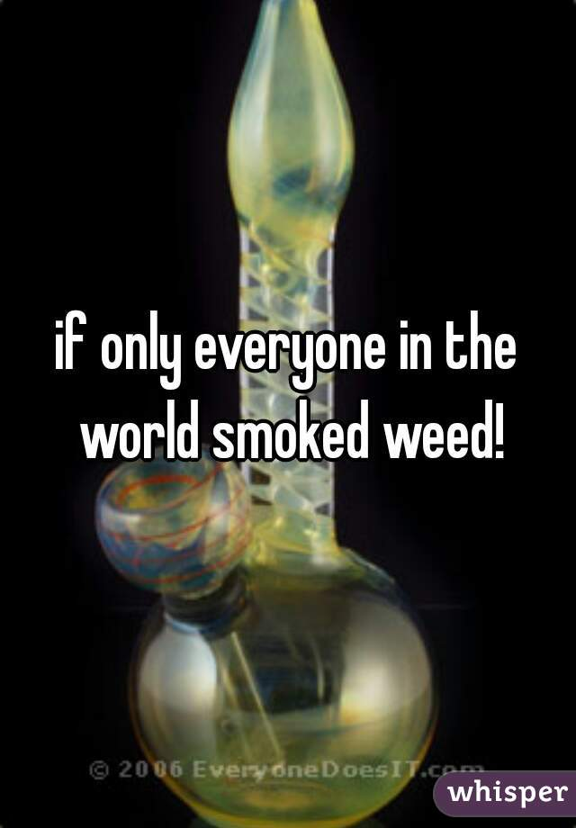 if only everyone in the world smoked weed!