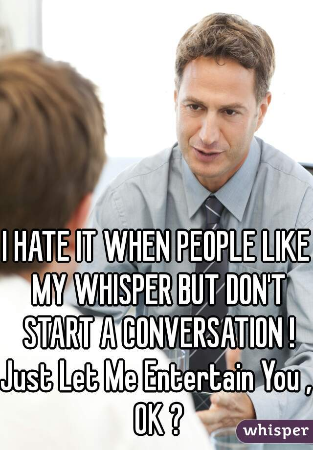 I HATE IT WHEN PEOPLE LIKE MY WHISPER BUT DON'T START A CONVERSATION !  Just Let Me Entertain You , OK ?