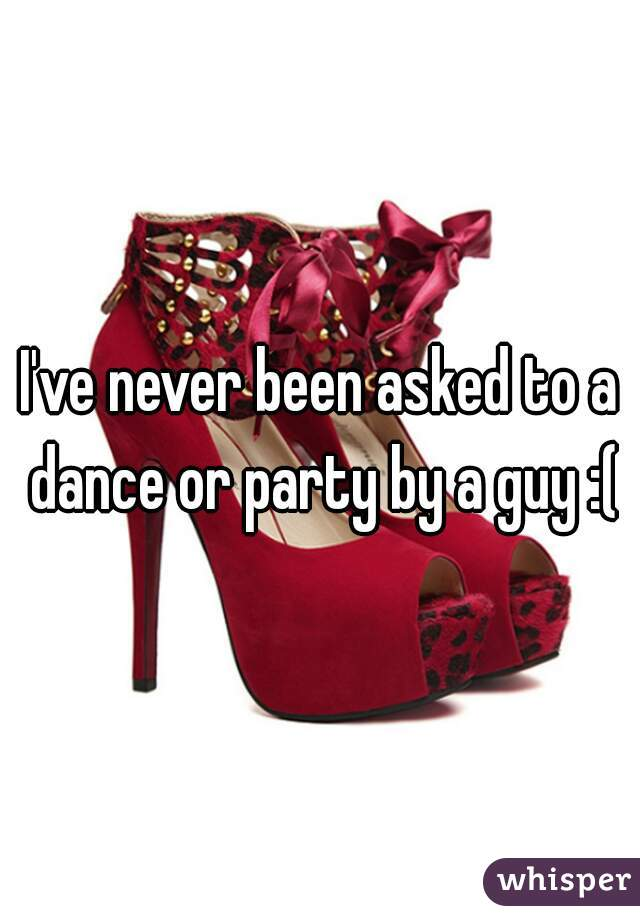 I've never been asked to a dance or party by a guy :(