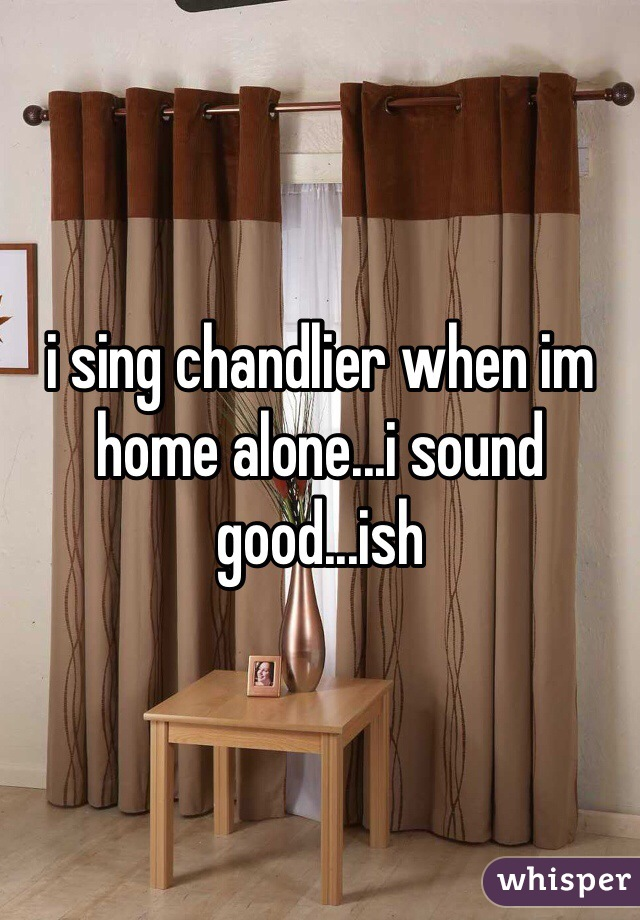 i sing chandlier when im home alone...i sound good...ish