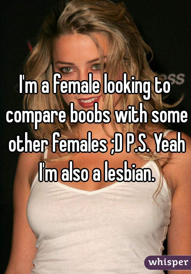 I'm a female looking to compare boobs with some other females ;D P.S. Yeah I'm also a lesbian.