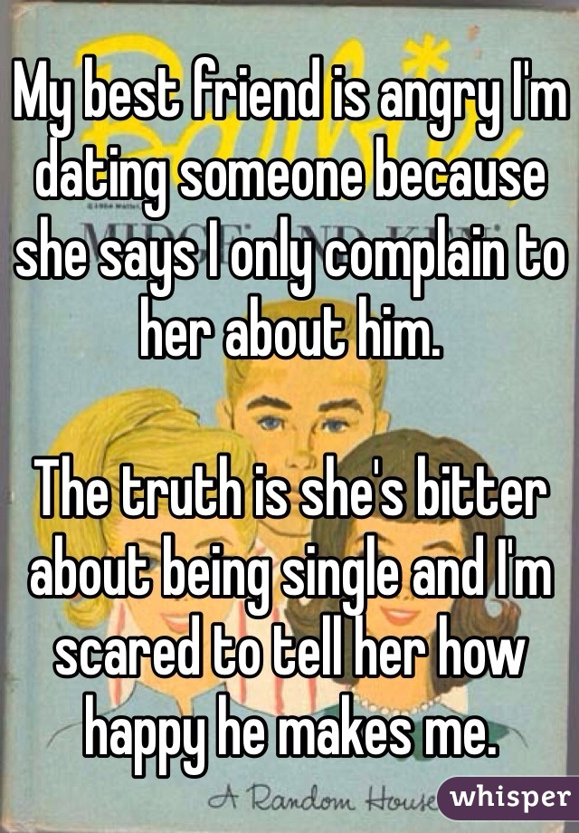 My best friend is angry I'm dating someone because she says I only complain to her about him.   The truth is she's bitter about being single and I'm scared to tell her how happy he makes me.