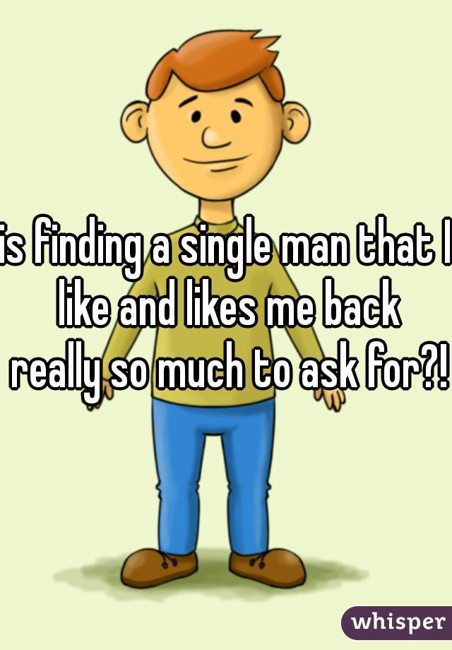 is finding a single man that I like and likes me back really so much to ask for?!