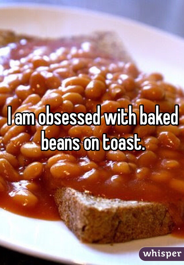 I am obsessed with baked beans on toast.