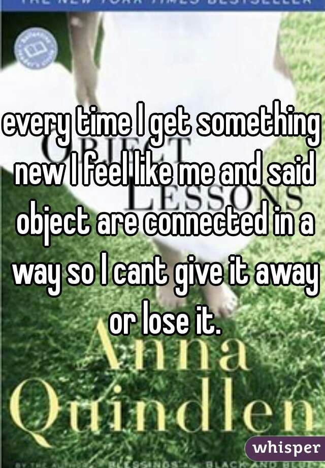 every time I get something new I feel like me and said object are connected in a way so I cant give it away or lose it.