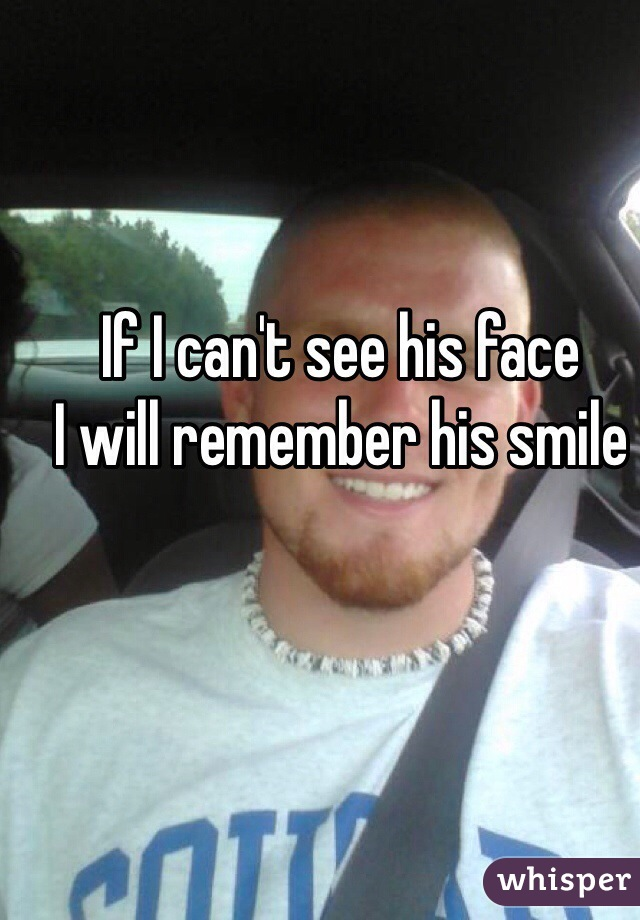 If I can't see his face I will remember his smile