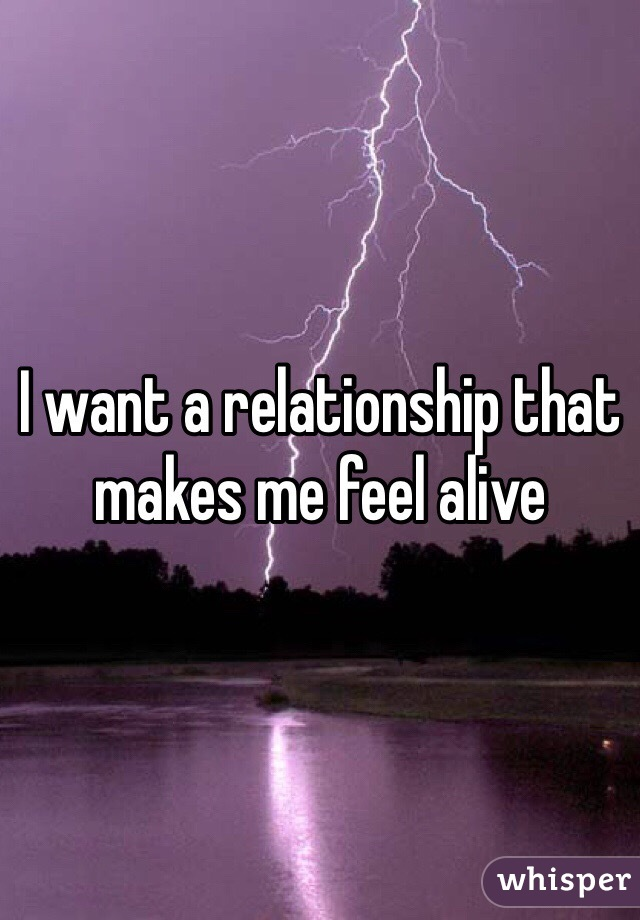 I want a relationship that makes me feel alive