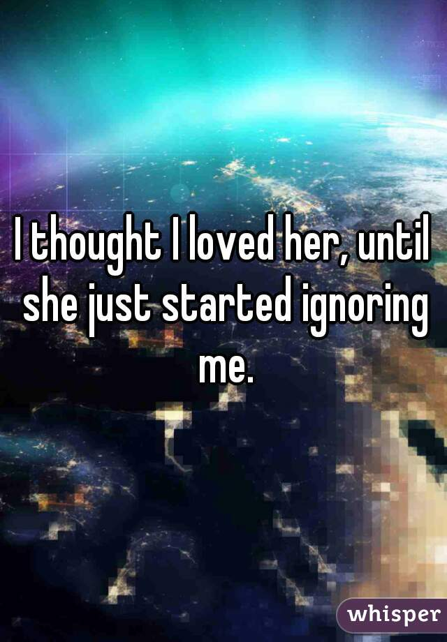 I thought I loved her, until she just started ignoring me.