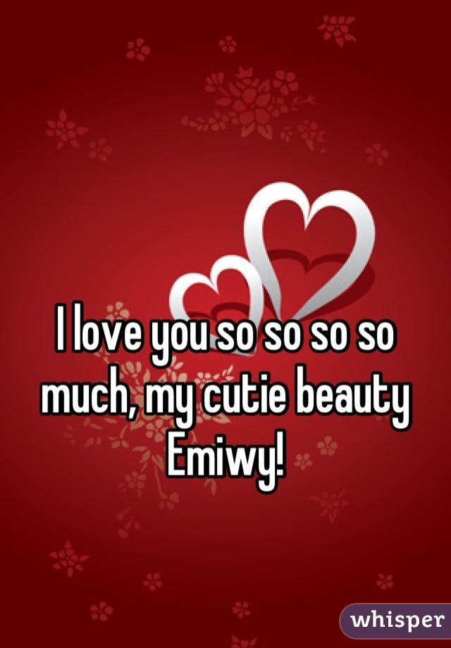 I love you so so so so much, my cutie beauty Emiwy!