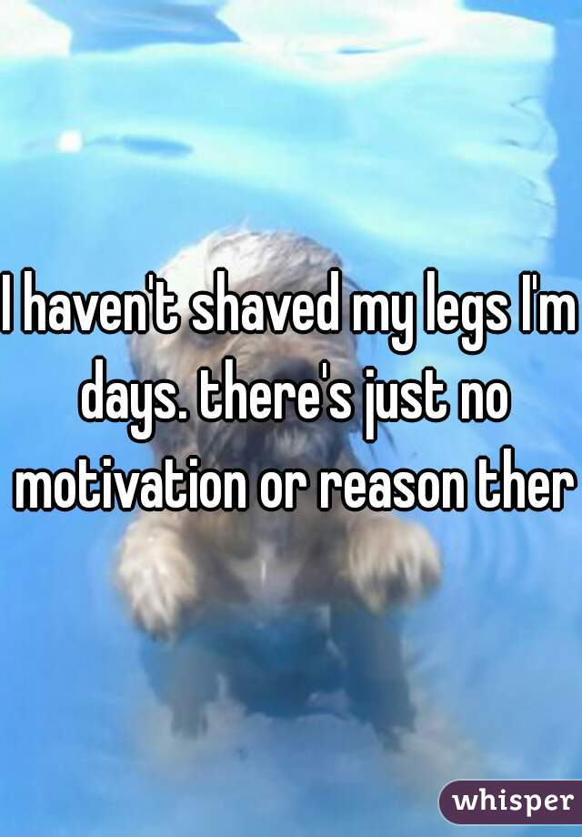 I haven't shaved my legs I'm days. there's just no motivation or reason there