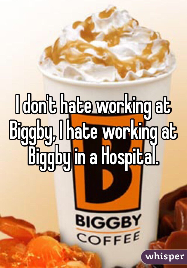 I don't hate working at Biggby, I hate working at Biggby in a Hospital.