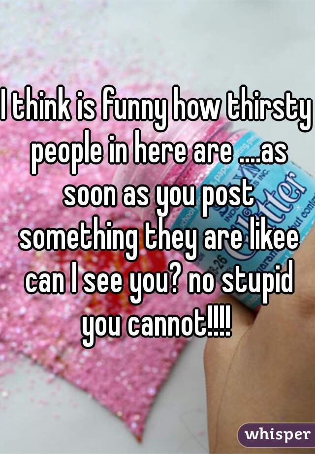 I think is funny how thirsty people in here are ....as soon as you post something they are likee can I see you? no stupid you cannot!!!!