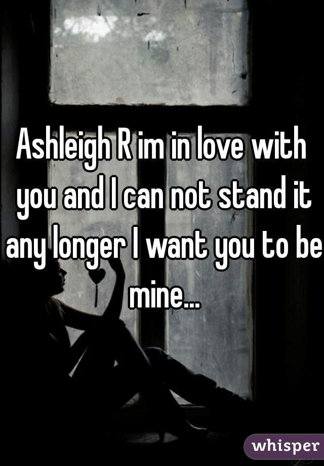 Ashleigh R im in love with you and I can not stand it any longer I want you to be mine...