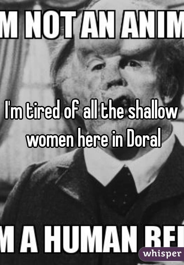 I'm tired of all the shallow women here in Doral