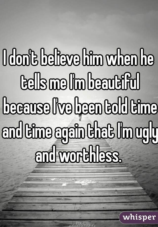 I don't believe him when he tells me I'm beautiful because I've been told time and time again that I'm ugly and worthless.