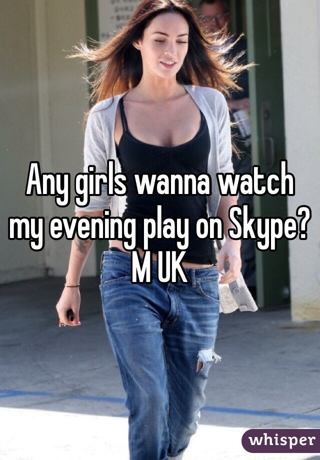 Any girls wanna watch my evening play on Skype? M UK