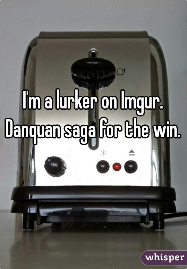 I'm a lurker on Imgur. Danquan saga for the win.