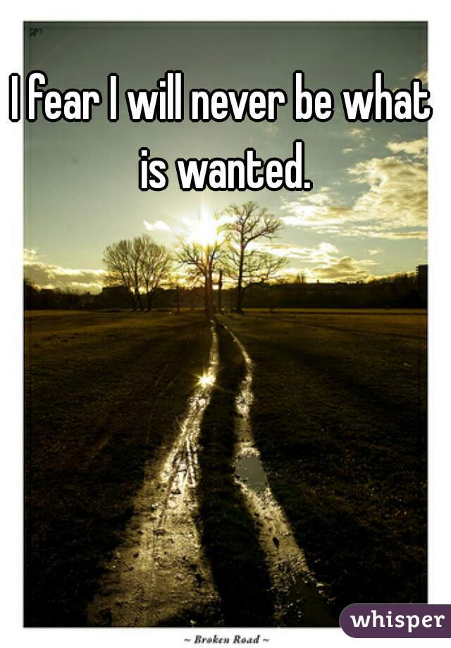 I fear I will never be what is wanted.