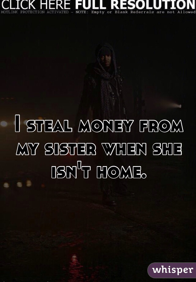 I steal money from my sister when she isn't home.