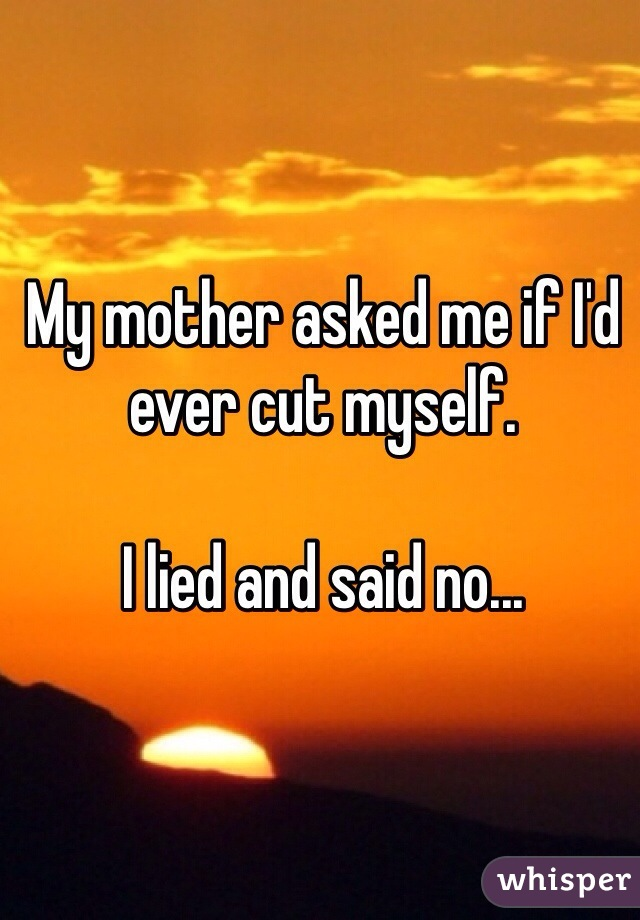 My mother asked me if I'd ever cut myself.  I lied and said no...
