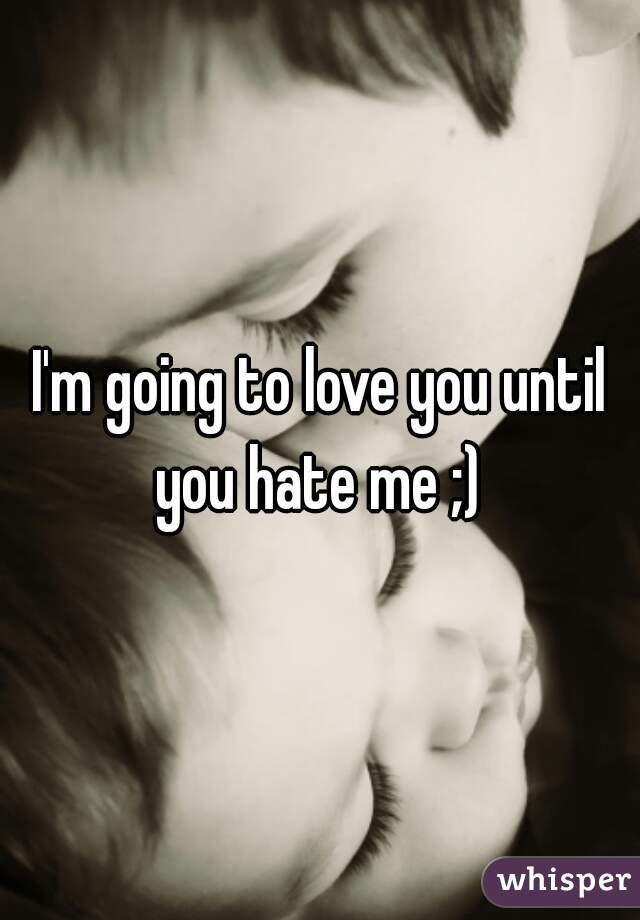 I'm going to love you until you hate me ;)