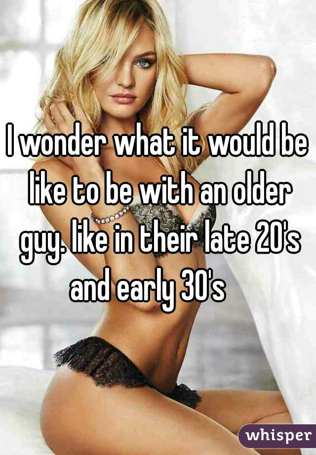 I wonder what it would be like to be with an older guy. like in their late 20's and early 30's