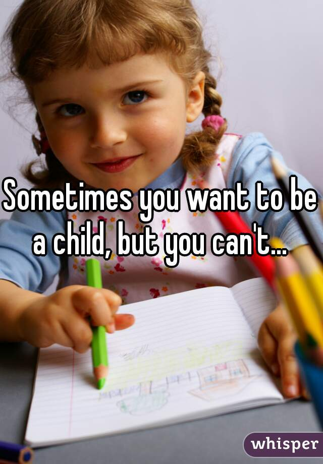 Sometimes you want to be a child, but you can't...