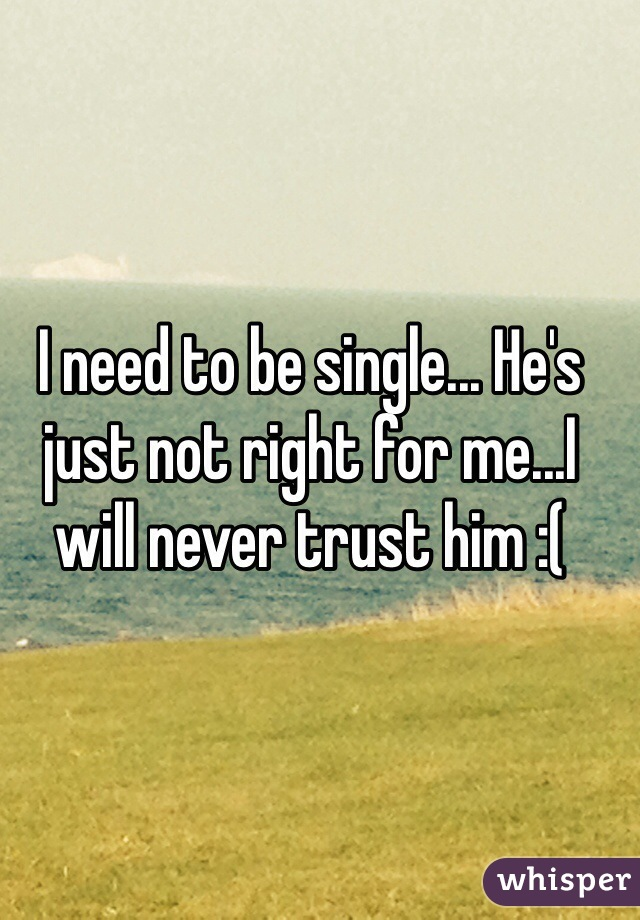 I need to be single... He's just not right for me...I will never trust him :(
