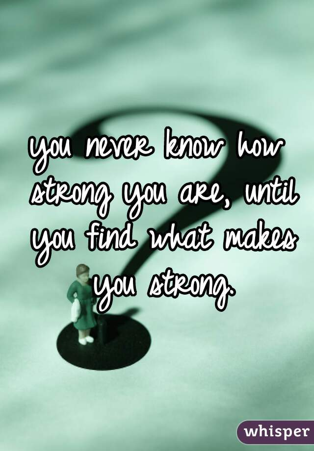 you never know how strong you are, until you find what makes you strong.