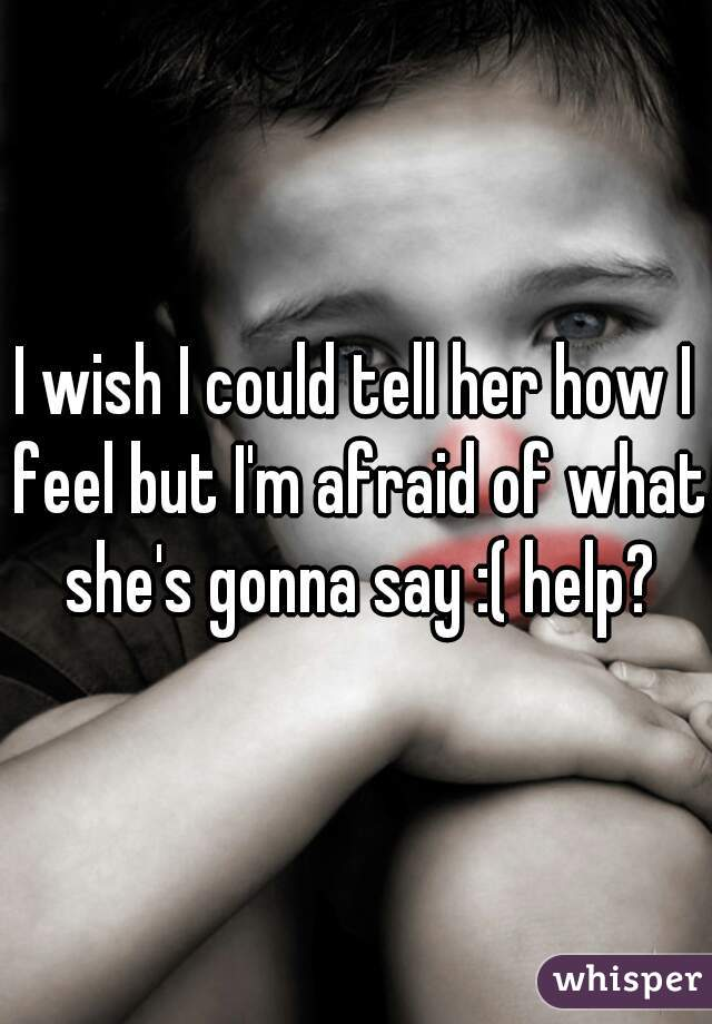 I wish I could tell her how I feel but I'm afraid of what she's gonna say :( help?