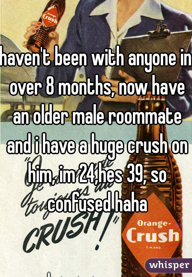haven't been with anyone in over 8 months, now have an older male roommate and i have a huge crush on him, im 24,hes 39, so confused haha